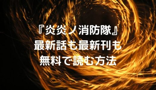 漫画『炎炎ノ消防隊』を無料で読む方法!最新話も最新刊も無料で読める
